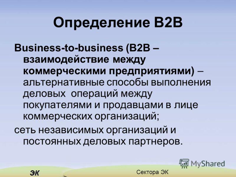 ЭК Сектора ЭК Определение В2В Business-to-business (В2В – взаимодействие между коммерческими предприятиями) – альтернативные способы выполнения деловых операций между покупателями и продавцами в лице коммерческих организаций; сеть независимых организ
