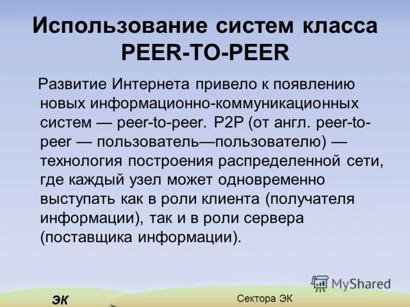 ЭК Сектора ЭК Использование систем класса PEER-TO-PEER Развитие Интернета привело к появлению новых информационно-коммуникационных систем рееr-to-peer. Р2Р (от англ. peer-to- peer пользовательпользователю) технология построения распределенной сети,