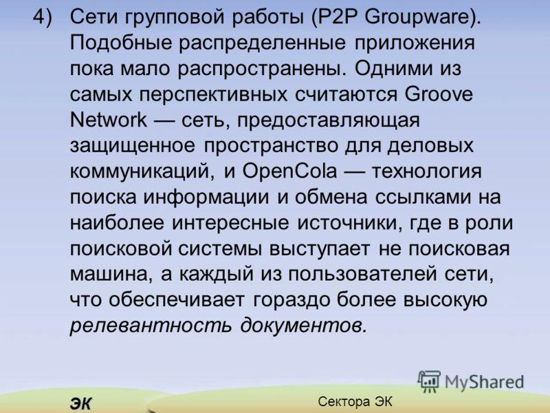 ЭК Сектора ЭК 4) Сети групповой работы (Р2Р Groupware). Подобные распределенные приложения пока мало распространены. Одними из самых перспективных считаются Groove Network сеть, предоставляющая защищенное пространство для деловых коммуникаций, и Ореn