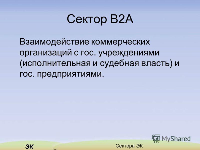 ЭК Сектора ЭК Сектор B2A Взаимодействие коммерческих организаций с гос. учреждениями (исполнительная и судебная власть) и гос. предприятиями.