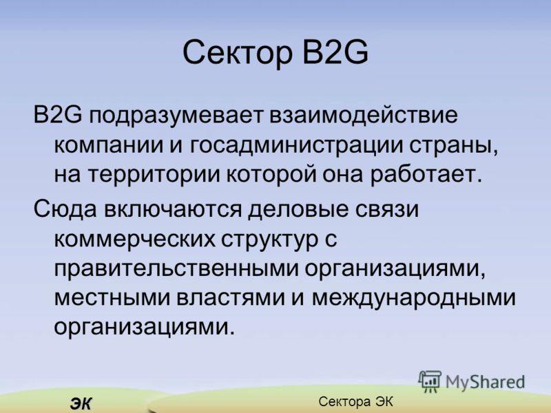 ЭК Сектора ЭК Сектор B2G B2G подразумевает взаимодействие компании и госадминистрации страны, на территории которой она работает. Сюда включаются деловые связи коммерческих структур с правительственными организациями, местными властями и международны