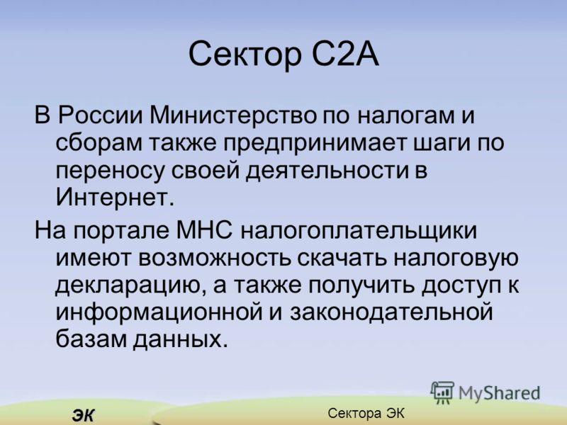 ЭК Сектора ЭК Сектор C2A В России Министерство по налогам и сборам также предпринимает шаги по переносу своей деятельности в Интернет. На портале МНС налогоплательщики имеют возможность скачать налоговую декларацию, а также получить доступ к информац