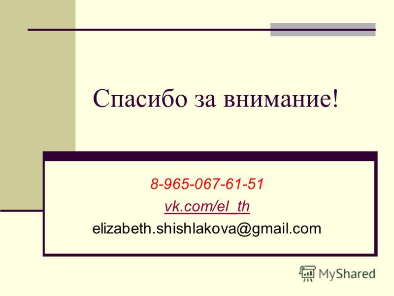 Спасибо за внимание! 8-965-067-61-51 vk.com/el_th elizabeth.shishlakova@gmail.com