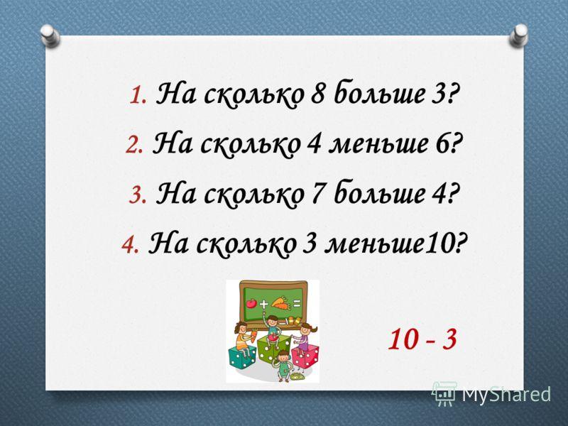 1. На сколько 8 больше 3? 2. На сколько 4 меньше 6? 3. На сколько 7 больше 4? 4. На сколько 3 меньше10? 10 - 3