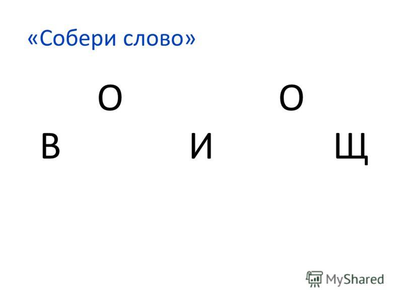 «Собери слово» О О В И Щ