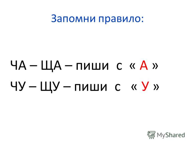Запомни правило: ЧА – ЩА – пиши с « А » ЧУ – ЩУ – пиши с « У »