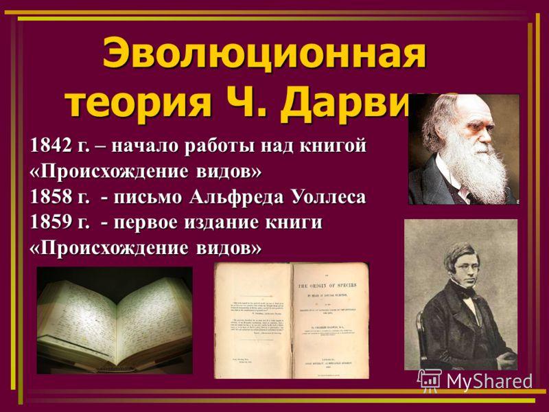Эволюционная теория Ч. Дарвина 1842 г. – начало работы над книгой «Происхождение видов» 1858 г. - письмо Альфреда Уоллеса 1859 г. - первое издание книги «Происхождение видов»
