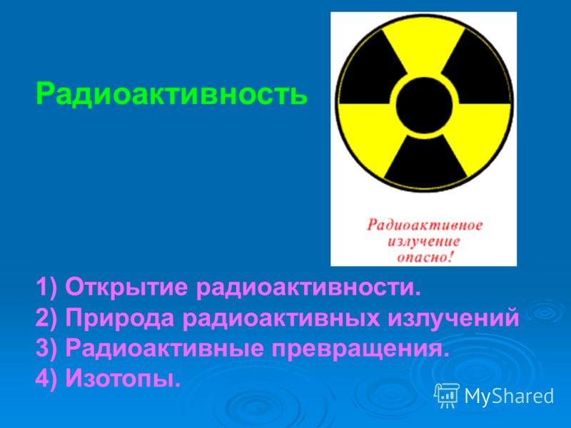 Радиоактивность 1) Открытие радиоактивности. 2) Природа радиоактивных излучений 3) Радиоактивные превращения. 4) Изотопы.