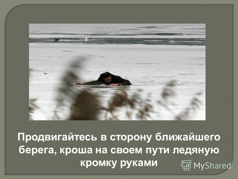 Продвигайтесь в сторону ближайшего берега, кроша на своем пути ледяную кромку руками