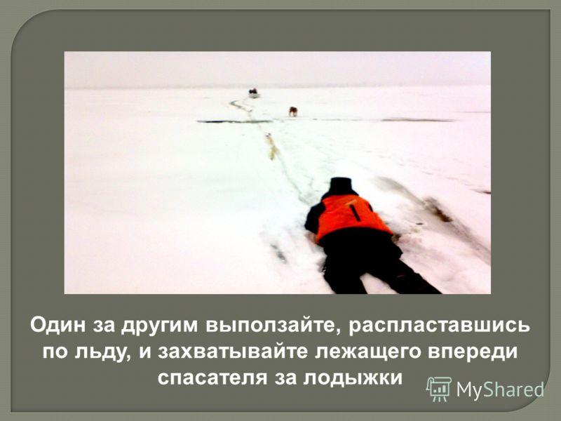 Один за другим выползайте, распластавшись по льду, и захватывайте лежащего впереди спасателя за лодыжки