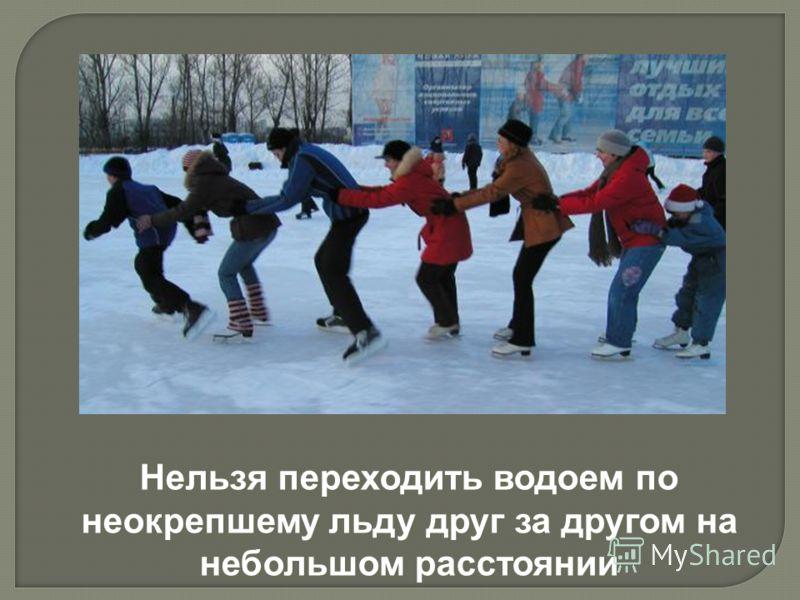 Нельзя переходить водоем по неокрепшему льду друг за другом на небольшом расстоянии