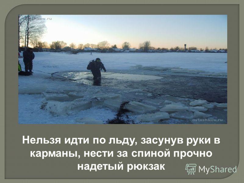 Нельзя идти по льду, засунув руки в карманы, нести за спиной прочно надетый рюкзак