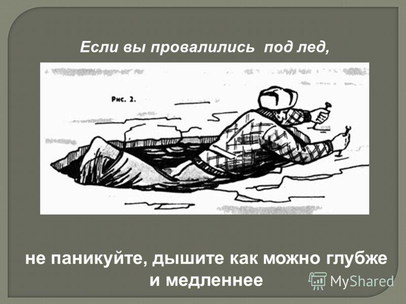 Если вы провалились под лед, не паникуйте, дышите как можно глубже и медленнее