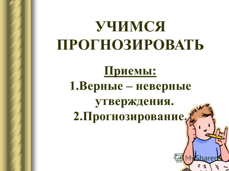 11 УЧИМСЯ ПРОГНОЗИРОВАТЬ Приемы: 1.Верные – неверные утверждения. 2.Прогнозирование.