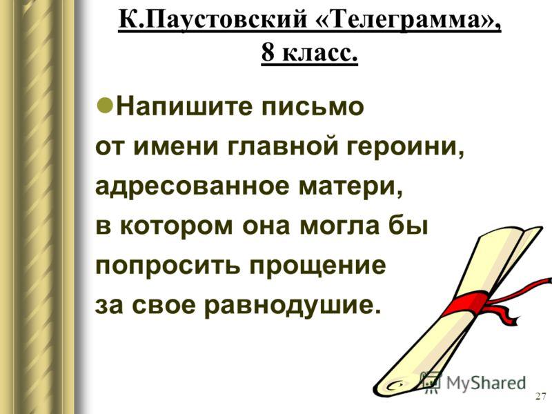 27 К.Паустовский «Телеграмма», 8 класс. Напишите письмо от имени главной героини, адресованное матери, в котором она могла бы попросить прощение за свое равнодушие.