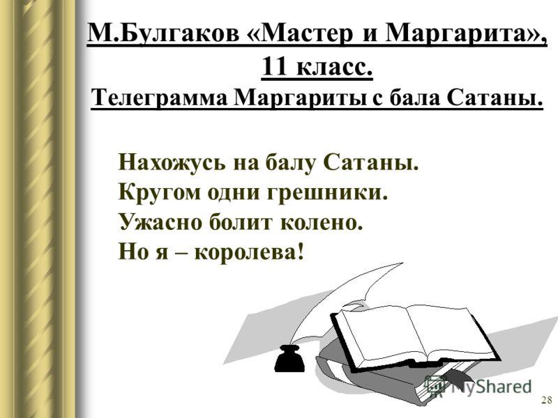 28 М.Булгаков «Мастер и Маргарита», 11 класс. Телеграмма Маргариты с бала Сатаны. Нахожусь на балу Сатаны. Кругом одни грешники. Ужасно болит колено. Но я – королева!