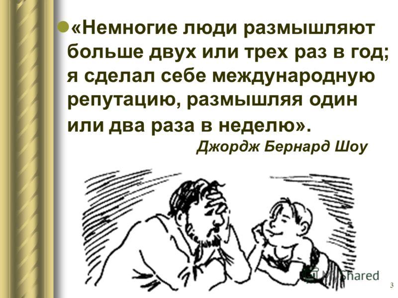 3 «Немногие люди размышляют больше двух или трех раз в год; я сделал себе международную репутацию, размышляя один или два раза в неделю». Джордж Бернард Шоу