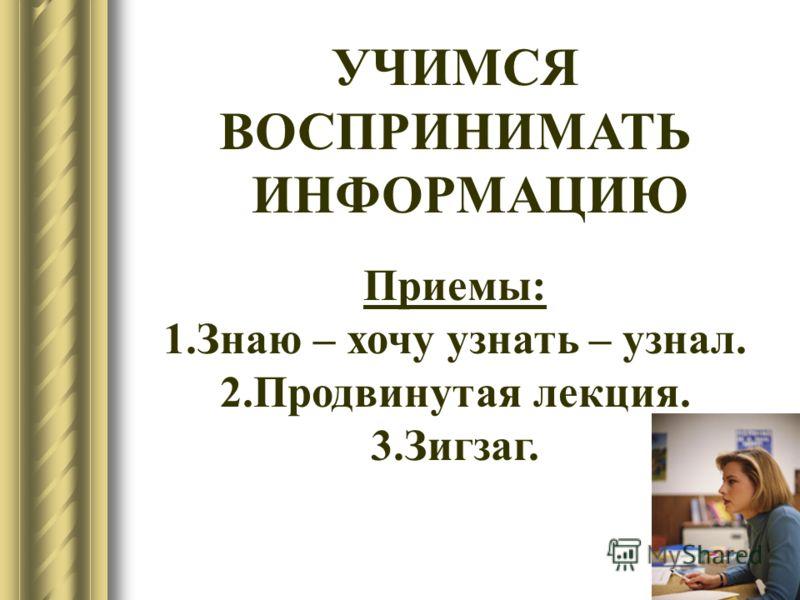 7 УЧИМСЯ ВОСПРИНИМАТЬ ИНФОРМАЦИЮ Приемы: 1.Знаю – хочу узнать – узнал. 2.Продвинутая лекция. 3.Зигзаг.