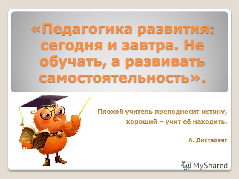 «Педагогика развития: сегодня и завтра. Не обучать, а развивать самостоятельность».