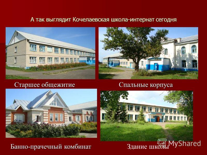 А так выглядит Кочелаевская школа-интернат сегодня Старшее общежитиеСпальные корпуса Банно-прачечный комбинатЗдание школы