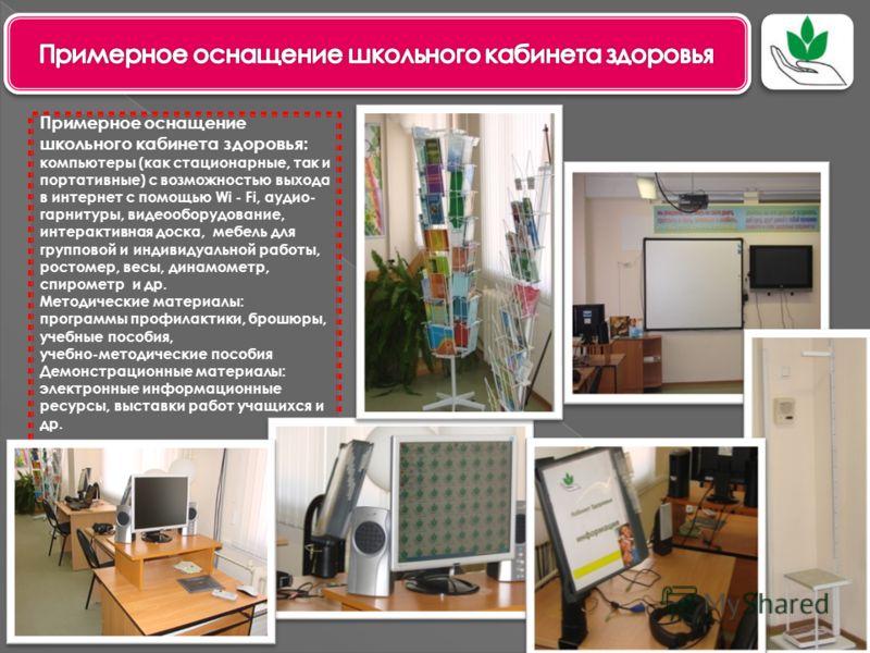 Примерное оснащение школьного кабинета здоровья: компьютеры (как стационарные, так и портативные) с возможностью выхода в интернет с помощью Wi - Fi, аудио- гарнитуры, видеооборудование, интерактивная доска, мебель для групповой и индивидуальной рабо