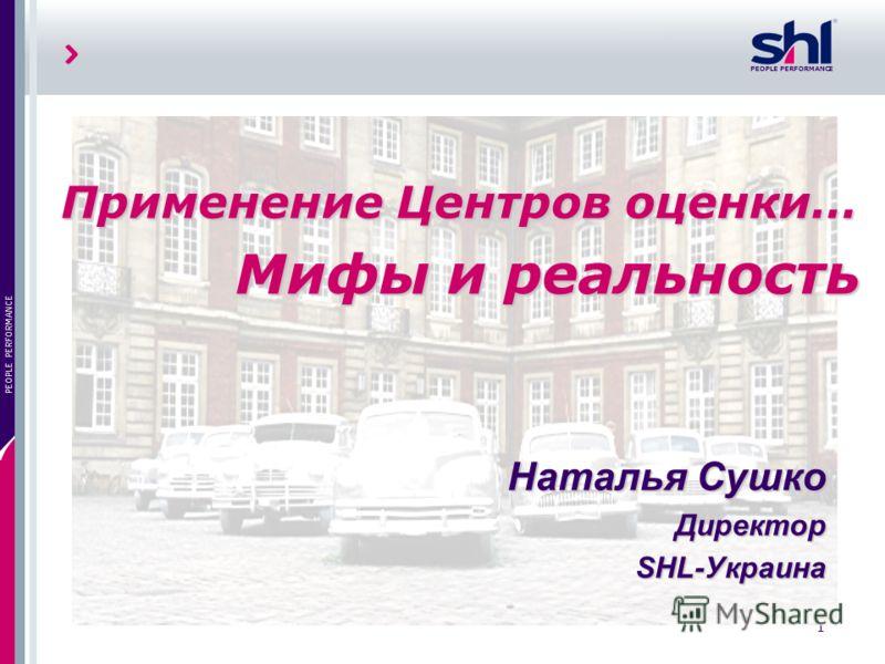 1 PEOPLE PERFORMANCE Применение Центров оценки… Мифы и реальность Наталья Сушко Директор SHL-Украина