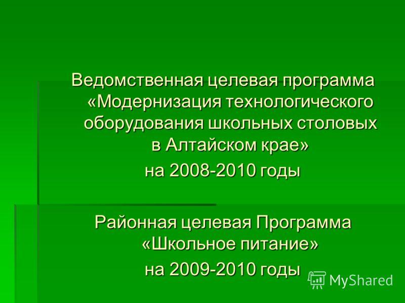 Ведомственная целевая программа «Модернизация технологического оборудования школьных столовых в Алтайском крае» на 2008-2010 годы Районная целевая Программа «Школьное питание» на 2009-2010 годы