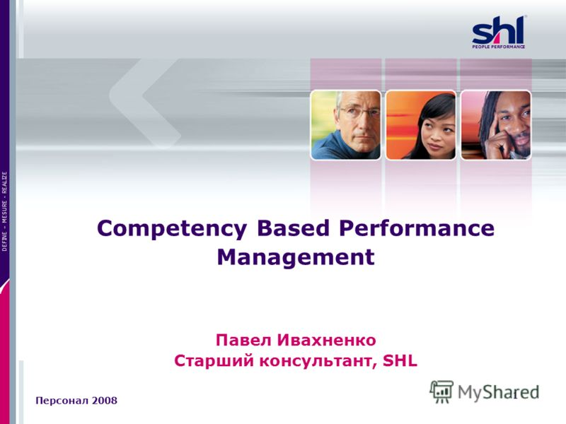 1 DEFINE – MESURE - REALIZE PEOPLE PERFORMANCE Competency Based Performance Management Павел Ивахненко Старший консультант, SHL Персонал 2008