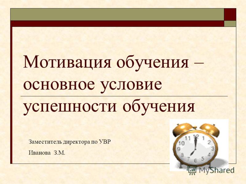 Мотивация обучения – основное условие успешности обучения Заместитель директора по УВР Иванова З.М.