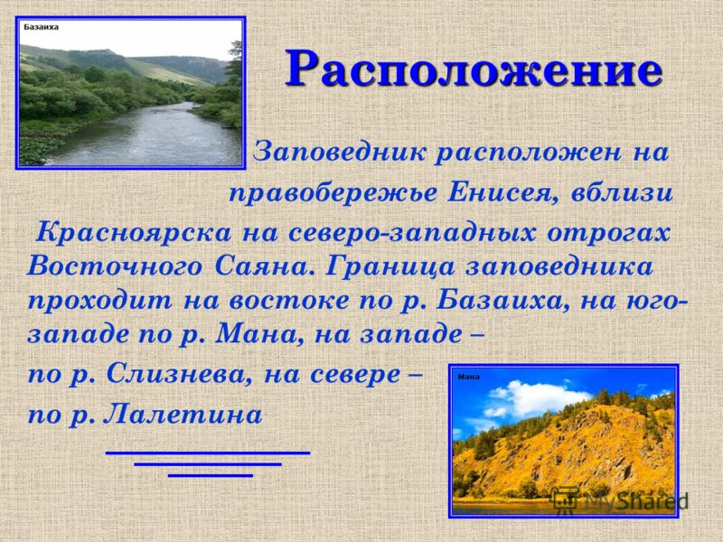 Расположение Заповедник расположен на правобережье Енисея, вблизи Красноярска на северо-западных отрогах Восточного Саяна. Граница заповедника проходит на востоке по р. Базаиха, на юго- западе по р. Мана, на западе – по р. Слизнева, на севере – по р.