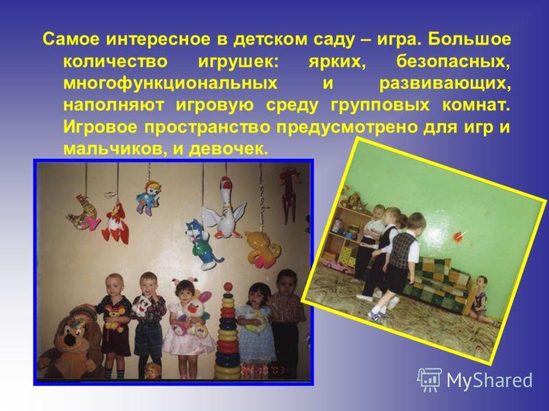 Самое интересное в детском саду – игра. Большое количество игрушек: ярких, безопасных, многофункциональных и развивающих, наполняют игровую среду групповых комнат. Игровое пространство предусмотрено для игр и мальчиков, и девочек.