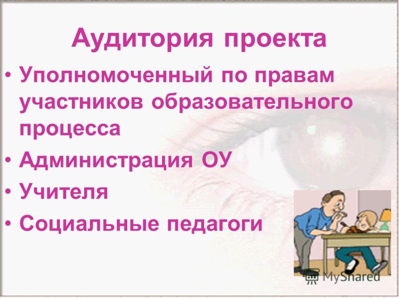 Аудитория проекта Уполномоченный по правам участников образовательного процесса Администрация ОУ Учителя Социальные педагоги