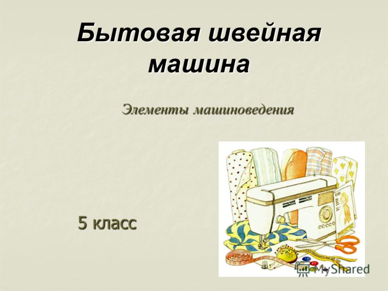 Элементы машиноведения 5 класс Бытовая швейная машина