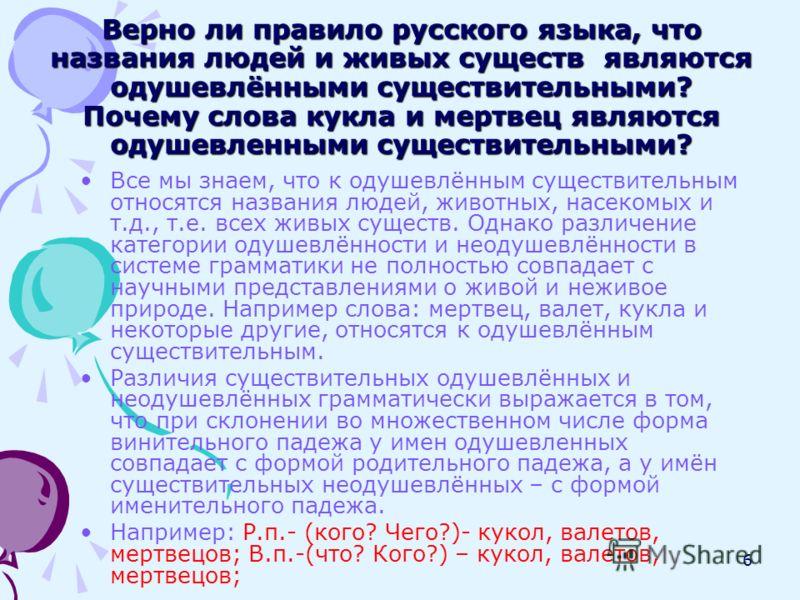 6 Верно ли правило русского языка, что названия людей и живых существ являются одушевлёнными существительными? Почему слова кукла и мертвец являются одушевленными существительными? Все мы знаем, что к одушевлённым существительным относятся названия л