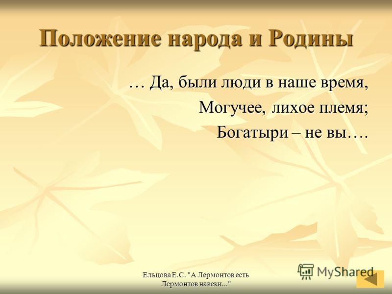 Ельцова Е.С. А Лермонтов есть Лермонтов навеки... Положение народа и Родины … Да, были люди в наше время, Могучее, лихое племя; Богатыри – не вы….