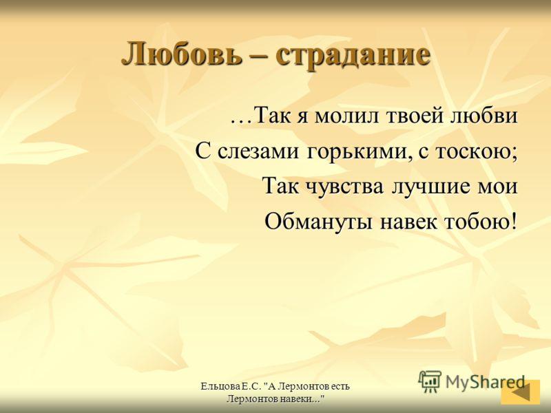 Ельцова Е.С. А Лермонтов есть Лермонтов навеки... Любовь – страдание …Так я молил твоей любви С слезами горькими, с тоскою; Так чувства лучшие мои Обмануты навек тобою!