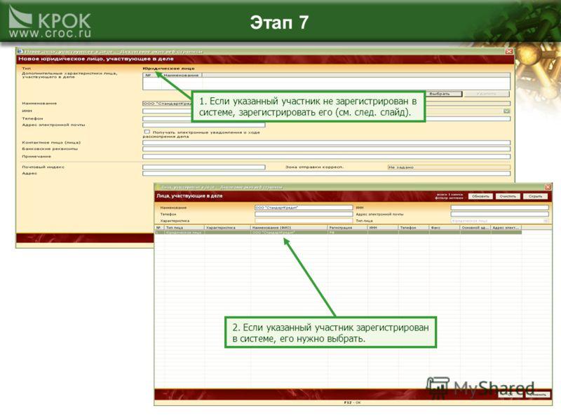 Этап 7 1. Если указанный участник не зарегистрирован в системе, зарегистрировать его (см. след. слайд). 2. Если указанный участник зарегистрирован в системе, его нужно выбрать.