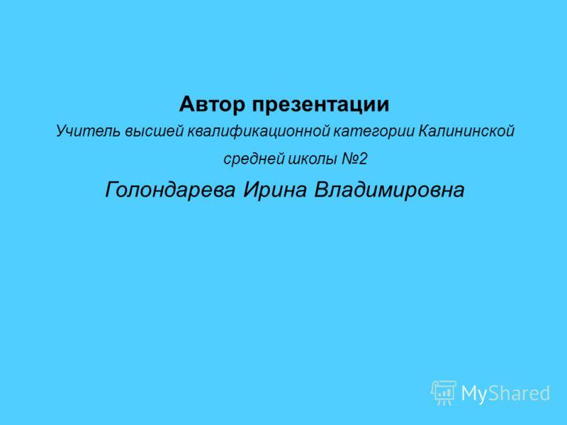 Автор презентации Учитель высшей квалификационной категории Калининской средней школы 2 Голондарева Ирина Владимировна