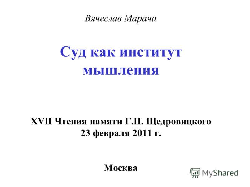 Вячеслав Марача Суд как институт мышления XVII Чтения памяти Г.П. Щедровицкого 23 февраля 2011 г. Москва