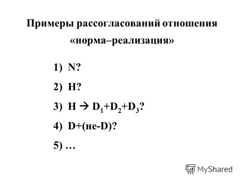 Примеры рассогласований отношения «норма–реализация» 1) N? 2) H? 3) H D 1 +D 2 +D 3 ? 4) D+(не-D)? 5) …