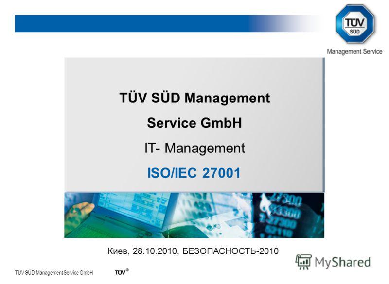 TÜV SÜD Management Service GmbH TÜV SÜD Management Service GmbH IT- Management ISO/IEC 27001 Киев, 28.10.2010, БЕЗОПАСНОСТЬ-2010