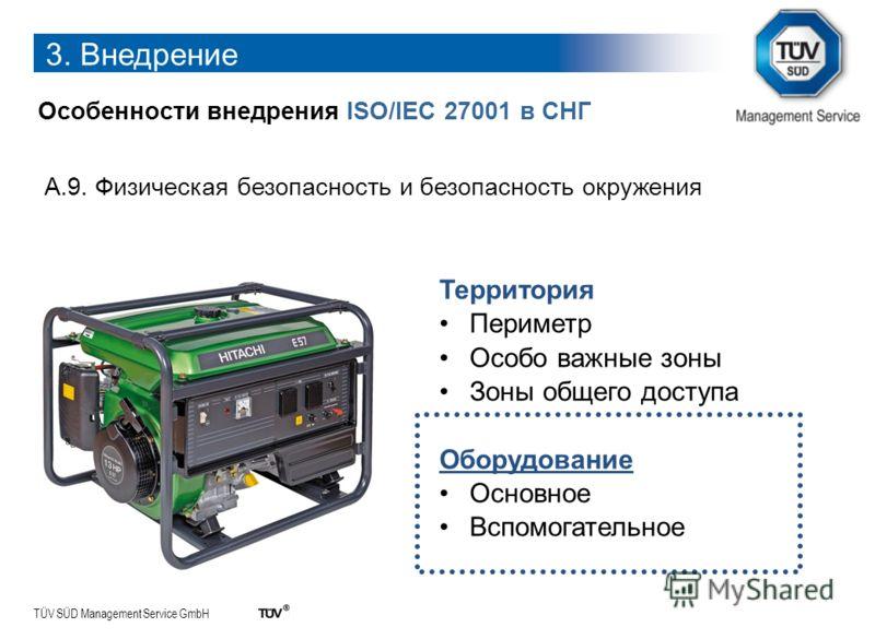 TÜV SÜD Management Service GmbH 3. Внедрение Особенности внедрения ISO/IEC 27001 в СНГ A.9. Физическая безопасность и безопасность окружения Территория Периметр Особо важные зоны Зоны общего доступа Оборудование Основное Вспомогательное