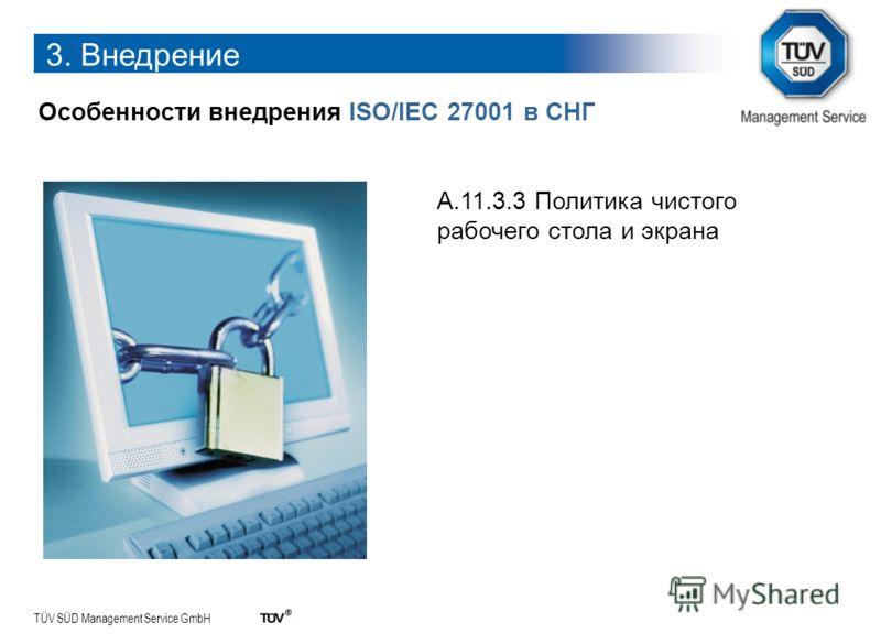 TÜV SÜD Management Service GmbH 3. Внедрение Особенности внедрения ISO/IEC 27001 в СНГ A.11.3.3 Политика чистого рабочего стола и экрана