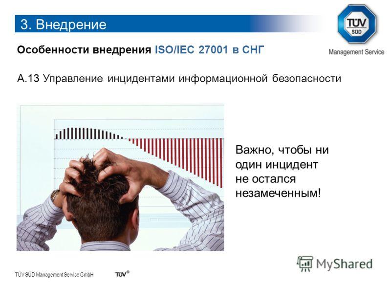 TÜV SÜD Management Service GmbH 3. Внедрение Особенности внедрения ISO/IEC 27001 в СНГ A.13 Управление инцидентами информационной безопасности Важно, чтобы ни один инцидент не остался незамеченным!