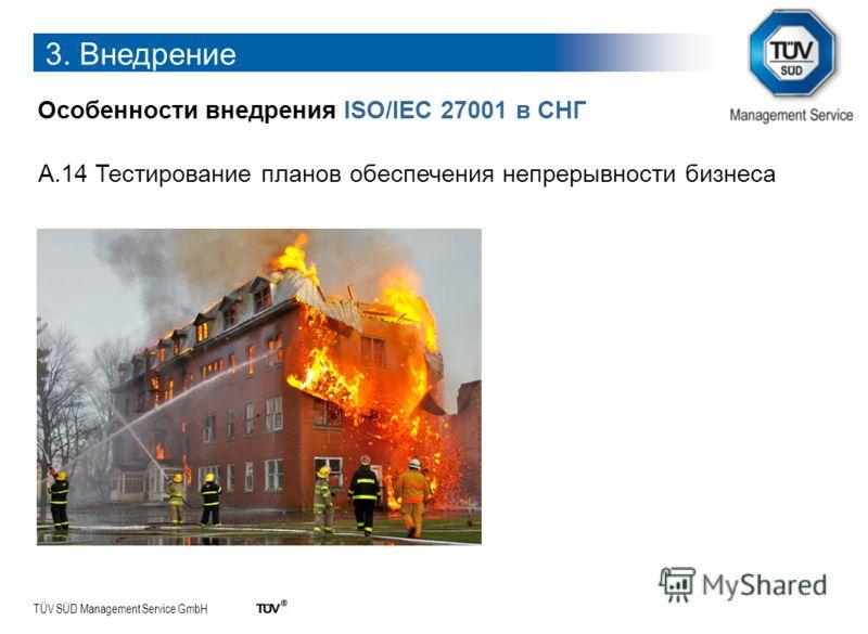TÜV SÜD Management Service GmbH 3. Внедрение Особенности внедрения ISO/IEC 27001 в СНГ А.14 Тестирование планов обеспечения непрерывности бизнеса