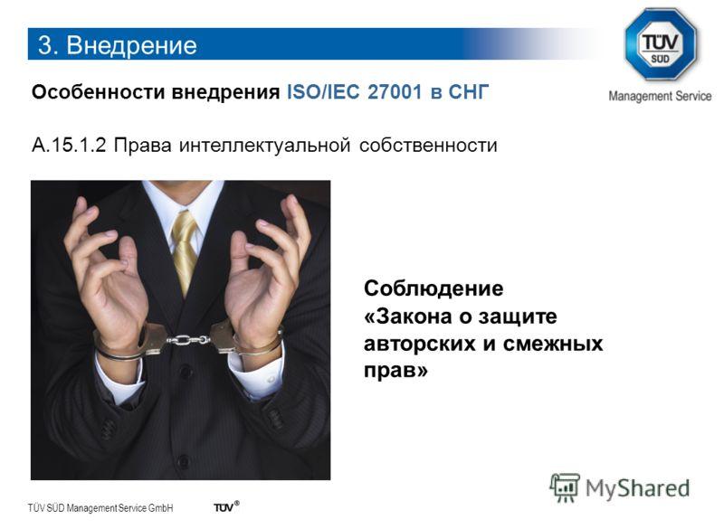TÜV SÜD Management Service GmbH 3. Внедрение Особенности внедрения ISO/IEC 27001 в СНГ A.15.1.2 Права интеллектуальной собственности Соблюдение «Закона о защите авторских и смежных прав»