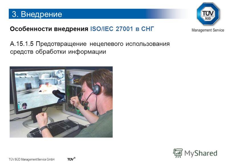 TÜV SÜD Management Service GmbH 3. Внедрение Особенности внедрения ISO/IEC 27001 в СНГ A.15.1.5 Предотвращение нецелевого использования средств обработки информации