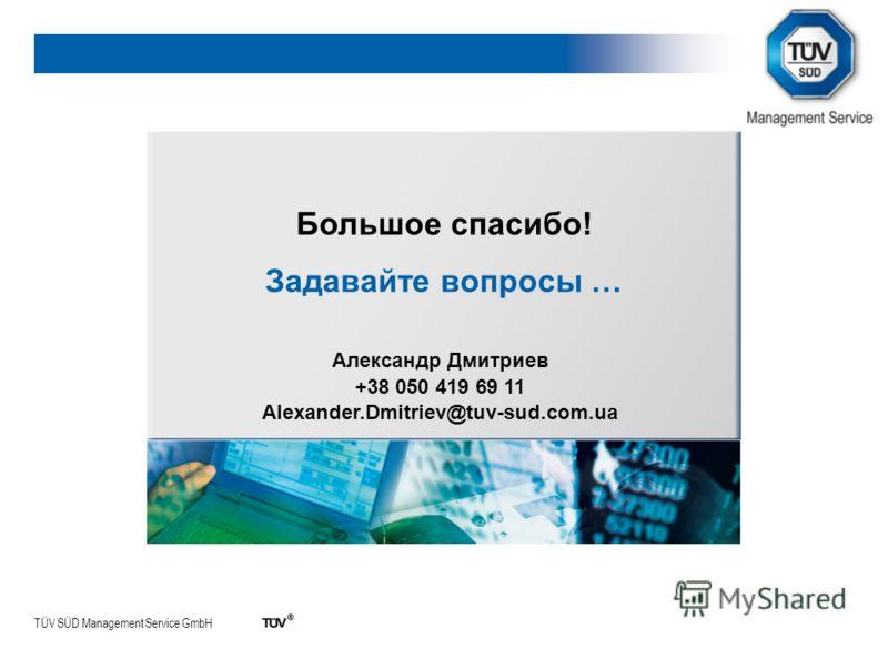 TÜV SÜD Management Service GmbH Большое спасибо! Задавайте вопросы … Александр Дмитриев +38 050 419 69 11 Alexander.Dmitriev@tuv-sud.com.ua