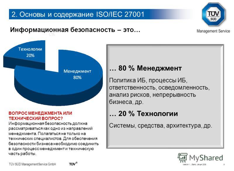 TÜV SÜD Management Service GmbH 9 Информационная безопасность – это… Version 1 ; Stand Januar 2009 … 80 % Менеджмент Политика ИБ, процессы ИБ, ответственность, осведомленность, анализ рисков, непрерывность бизнеса, др. … 20 % Технологии Системы, сред