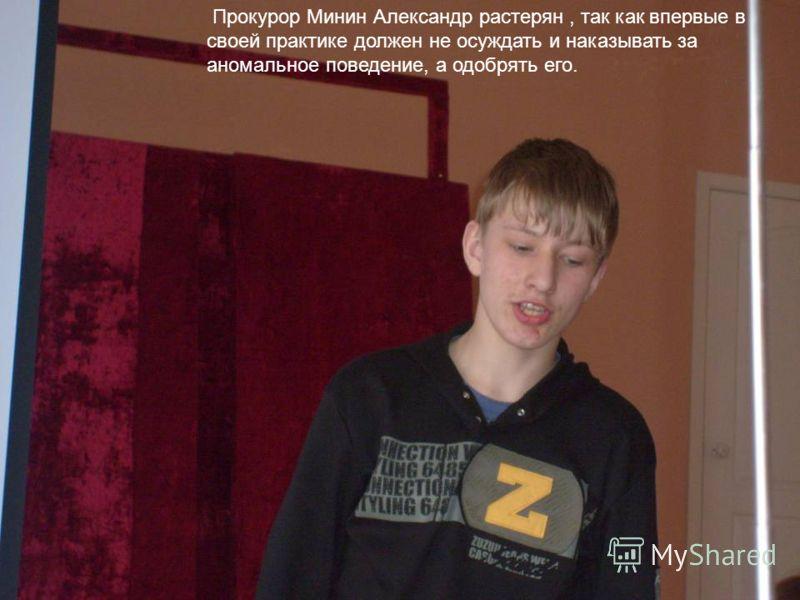 Прокурор Минин Александр растерян, так как впервые в своей практике должен не осуждать и наказывать за аномальное поведение, а одобрять его.